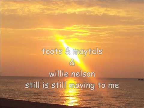 toots & maytals & willie nelson still is still moving to me