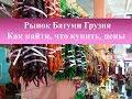 Рынок Батуми Грузия| Как попасть, что купить, цены
