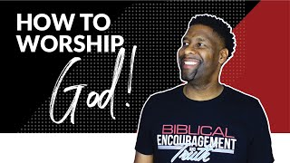 How to Worship God in Spirit and in Truth | 6 TIPS
