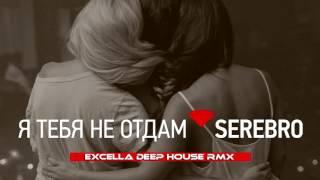 Serebro Я тебя не отдам Excella Deep House RMX