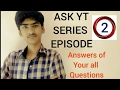 ASK YT SERIES EPISODE 2 (answers of your all QUESTIONS)