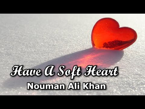 Have A Soft Heart -  Nouman Ali Khan | Amazing