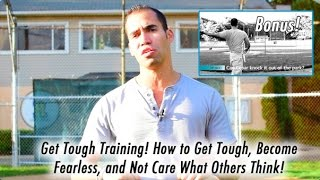 Get Tough Training! How to become tough, fearless, & not care what others think!