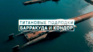 Военная приемка. Титановые подлодки. «Барракуда» и «Кондор»