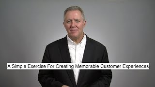 A Simple Exercise For Creating Memorable Customer Experiences