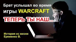 Брат услышал во время игры WARCRAFT ТЕПЕРЬ ТЫ НАШ История из жизни. Еременко В