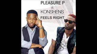 PLEASURE P FT KONSHENS FEELS RIGHT (Clean Version) New January 2014