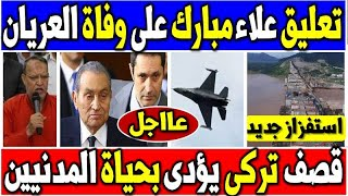 عاجل استفزاز اثيوبى جديد وتعليق علاء مبارك على وفا ة العريا ن وتعليق السيسى وقصـ-ـف تركى