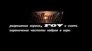 Fallout 4 разрешение экрана, FOV и снять ограничение частоты кадров в игре