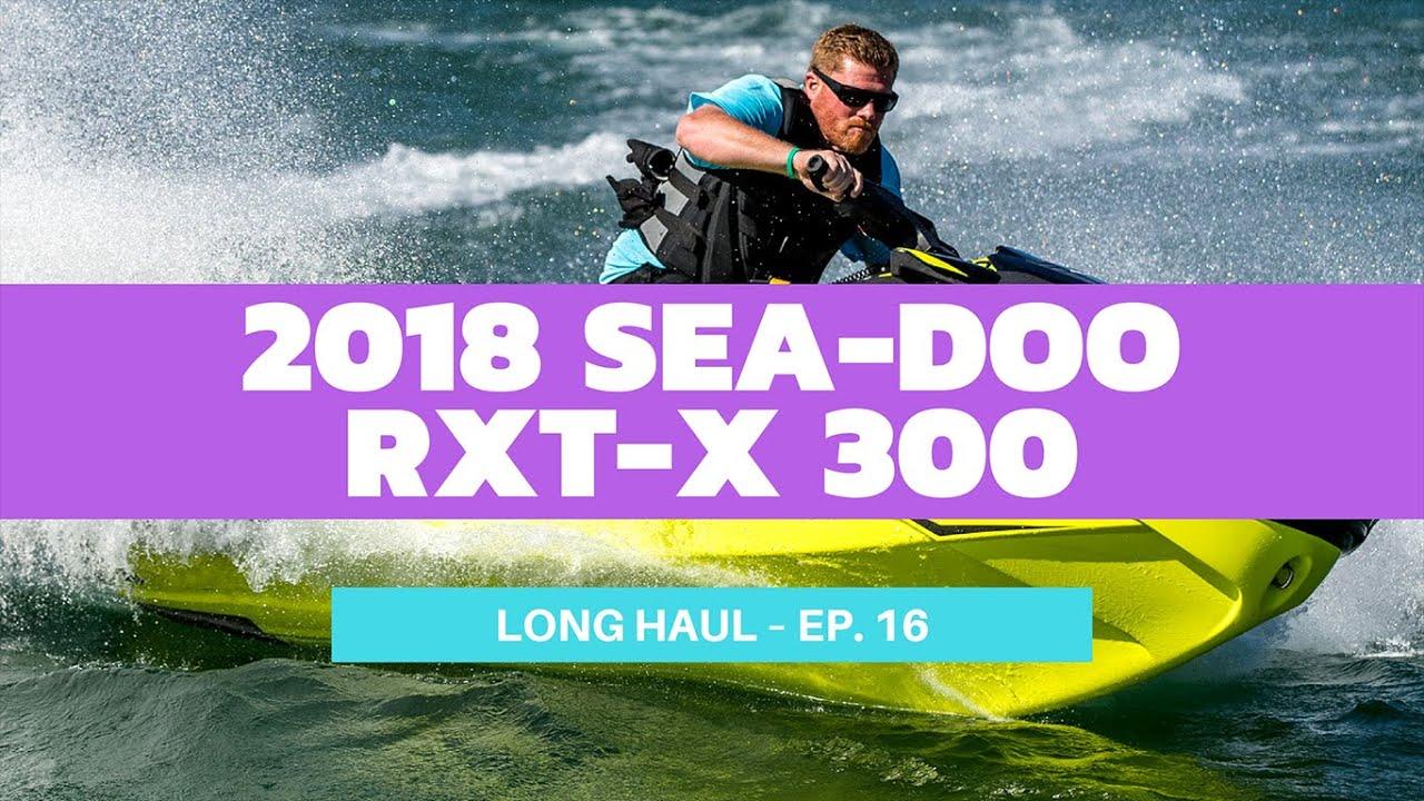 2018 Sea-Doo RXT-X 300 Review – Long Haul Episode 16