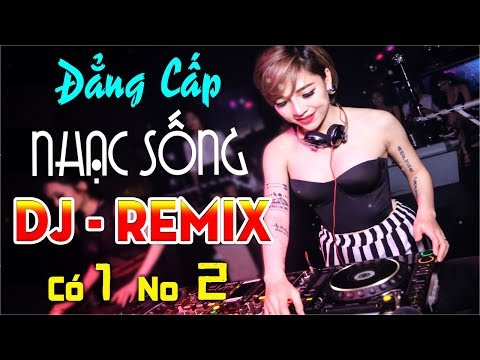 ĐẲNG CẤP NHẠC SỐNG DJ REMIX CỰC MẠNH