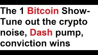 The 1 Bitcoin Show- Tune out the crypto noise, Dash pump, conviction wins