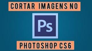 Como Cortar Imagens Com Photoshop CS6.