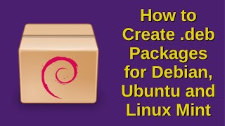 How to Create .deb Packages for Debian, Ubuntu and Linux Mint
