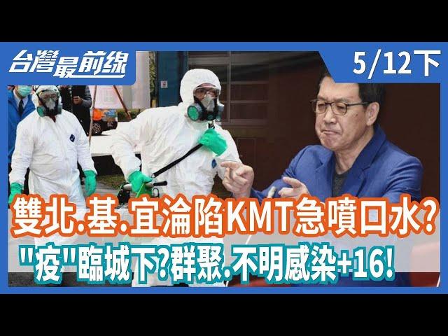"""雙北.基.宜淪陷KMT急噴口水?  """"疫""""臨城下?群聚.不明感染+16!【台灣最前線】2021.05.12(下)"""