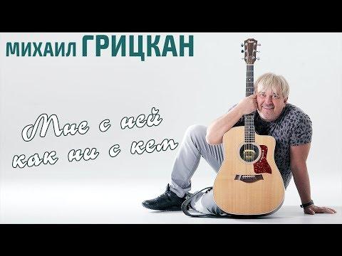 Смотреть клип Михаил Грицкан - Мне С Ней Как Ни С Кем