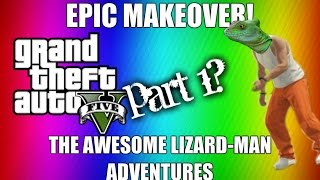 Gta V - Epic makeover - The Awesome Lizard Man adventures - Part 1 - (With Mr.LoveHisLife)