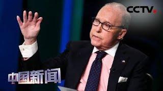 [中国新闻] 中美经贸摩擦 白宫经济顾问拉里·库德洛承认加征关税会冲击美国企业和经济 | CCTV中文国际