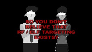 YOU DON'T BELIEVE RF / ELF TARGETING EXISTS? A COMPILATION TO LEAVE THE MASSES SILENT.