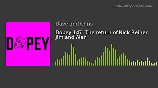 Dopey 147: The return of Nick Reiner, Jim and Alan