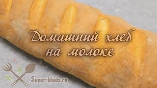 Домашний хлеб на молоке. Как испечь домашний хлеб