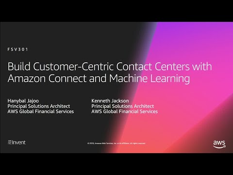 AWS re:Invent 2018: Customer-Centric Contact Centers w/ Amazon Connect & Machine Learning (FSV301)