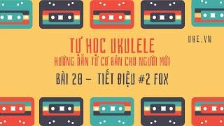 Ukulele - Bài 22 - Tiết Điệu Fox