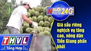 THVL   Người đưa tin 24G: Giá sầu riêng nghịch vụ tăng cao, nông dân Tiền Giang phấn khởi