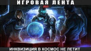 Игровая лента - #50 Инквизиция в космос не летит