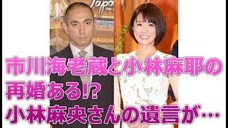 市川海老蔵と小林麻耶の再婚ある!?小林麻央さんの遺言が衝撃的すぎる…