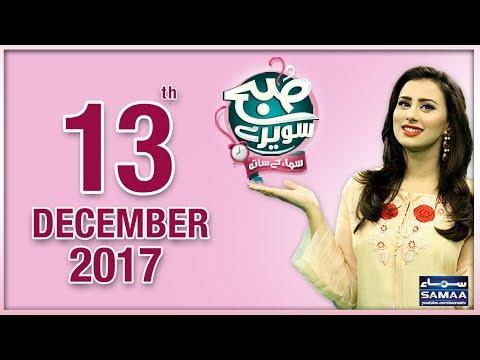 Subah Saverey Samaa Kay Saath - SAMAA TV - Madiha Naqvi - 13 Dec 2017