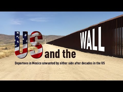 US & the Wall: Deportees in Mexico unwanted by either side after decades in the US