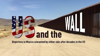 US and the Wall: Deportees in Mexico unwanted by either side after decades in the US