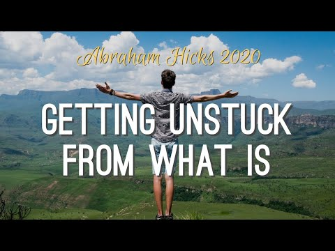 Abraham Hicks 2020 - Getting Unstuck From What IS