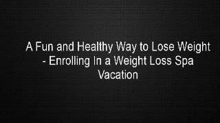 A Fun and Healthy Way to Lose Weight - Enrolling In a Weight Loss Spa Vacation