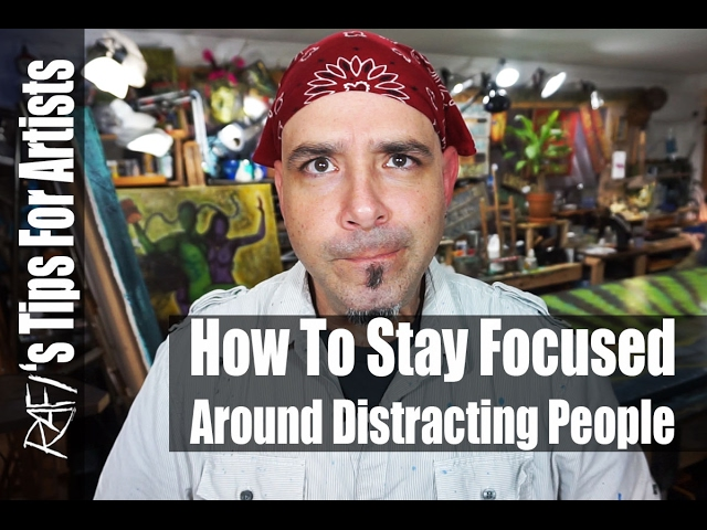 How To Stay Focused Around Distracting People Tips For Artists