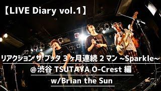 【LIVE Diary vol.1】 リアクション ザ ブッタ 3ヶ月連続2マン〜Sparkle〜@渋谷TSUTAYA O-Crest編