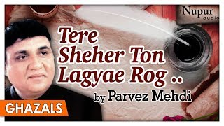 Tere Sheher Ton Lagyae Rog   Parvez Mehdi   Romantic Pakistani Ghazals   Nupur Audio