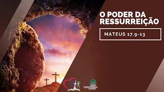 O PODER DA RESSURREIÇÃO - Mateus 17.9-13
