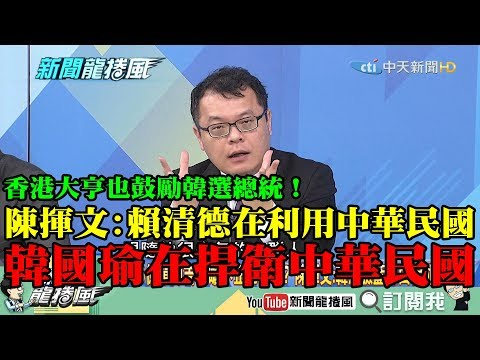 【精彩】香港大亨也鼓勵韓選總統!陳揮文:賴在「利用」中華民國 韓在「捍衛」中華民國
