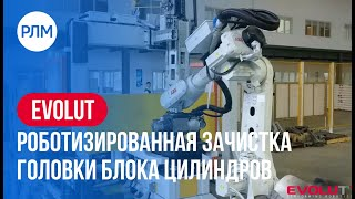 EVOLUT роботизированная зачистка головки блока цилиндров