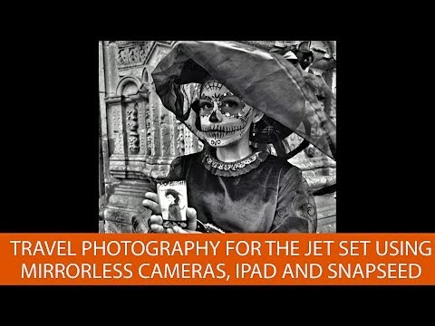Travel Photography for the Jet Set using Mirrorless Cameras, iPad and Snapseed