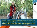 Kerala schoolgirl rides horse to 10th board exam, video goes vira