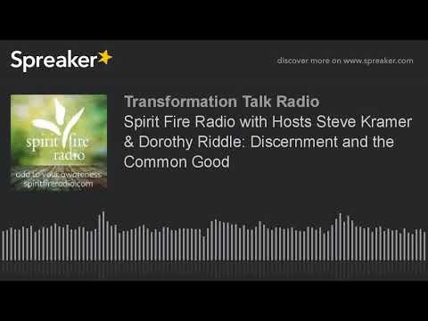 Spirit Fire Radio with Hosts Steve Kramer & Dorothy Riddle: Discernment and the Common Good
