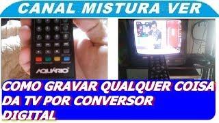 COMO GRAVAR QUALQUER COISA DA TV PELO CONVERSOR DIGITAL USB, DEPOIS CONVERTER