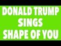 Donald Trump sings Shape Of You!!!😂😂
