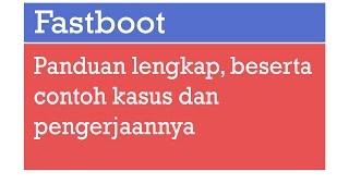 Tambah pintar! Panduan lengkap metode FASTBOOT ANDROID beserta contoh kasus pengerjaannya