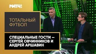 Тотальный футбол специальные гости Сергей Овчинников и Андрей Аршавин Выпуск от 02 02 2021