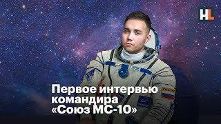 🌵 Первое интервью командира «Союз МС-10»