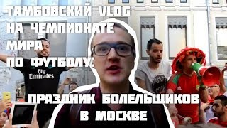 Тамбовский VLOG на чемпионате мира: праздник болельщиков в Москве